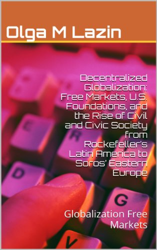 Decentralized Globalization: Free Markets, U.S. Foundations, and the Rise of Civil  and Civic Society from Rockefeller's Latin America to Soros'  Eastern ... en Mexico nº 31) (Spanish Edition) by [Lazin, Olga M]
