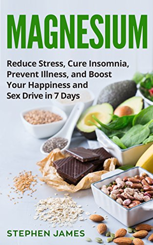 Magnesium: Reduce Stress, Cure Insomnia, Prevent Illness, And Boost Your Happiness And Sex Drive In 7 Days ((Supplements, Vitamins, Minerals) Book 1)