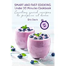 Smart and Fast Cooking: Under 30 Minutes Cookbook: Exciting Quick Recipes to Prepare At Home