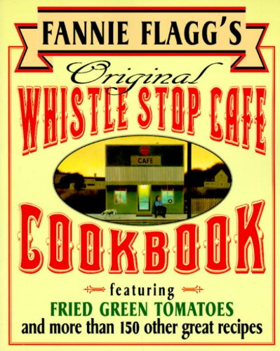 Fannie Flagg's Original Whistle Stop Cafe Cookbook: Featuring : Fried Green Tomatoes, Southern Barbecue, Banana Split Cake, and Many Other Great Recipes