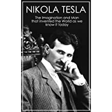 Nikola Tesla: The Imagination and Man that Invented the World as We Know It Today (Nikola Tesla Free Book, The Man that Invented 20th Century, The Dream ... Alternating Current System, Electricity)