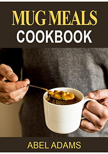 Mug Meals Cookbook: 50 Of The Best Mug Recipes Made In the Microwave & Oven - Quick and Easy Mug Meals for Everyday Life by Abel Adams