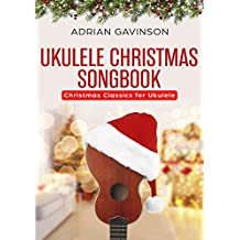 Ukulele Christmas Songbook: Christmas Classics For Ukulele 2018