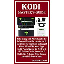 Kodi Master's Guide: A Simplified Manual With Pictures & Simple Language To Help You Download, Install & Restart Kodi (17.6) & The Setup & Installation of: Add-ons, Parental Control,  IPVanish...
