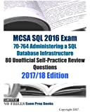 MCSA SQL 2016 Exam 70-764 Administering a SQL Database Infrastructure 80 Unofficial Self-Practice Review Questions: 2017/18 Edition