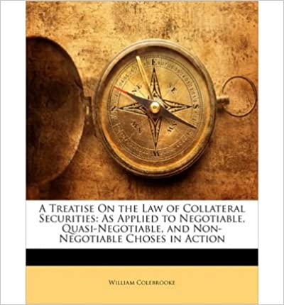 Book A Treatise on the Law of Collateral Securities: As Applied to Negotiable, Quasi-Negotiable, and Non-Negotiable Choses in Action- Common