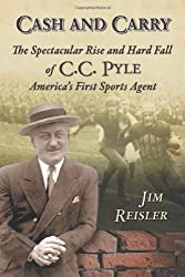 Cash and Carry: The Spectacular Rise and Hard Fall of C. C. Pyle, America's First Sports Agent