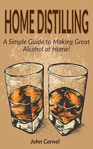 Home Distilling: A Simple Guide to Making Great Alcohol at Home by John Carnel
