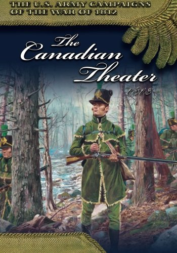 The Canadian Theater, 1813 (U.S. Army Campaigns of the War of 1812)
