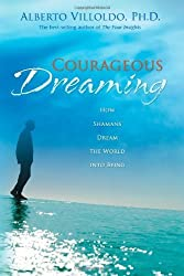 Courageous Dreaming How Shamans Dream the World into Being by Villoldo, Alberto ( AUTHOR ) May-30-2008 Paperback