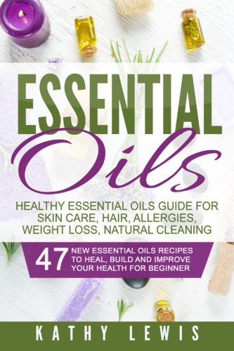 Essential Oils: Healthy Essential Oils Guide For Skin Care, Hair, Allergies, Weight Loss, Natural Cleaning (Aromatherapy Benefits, For Beginners Guide Book, Natural Remedies Recipe Book)
