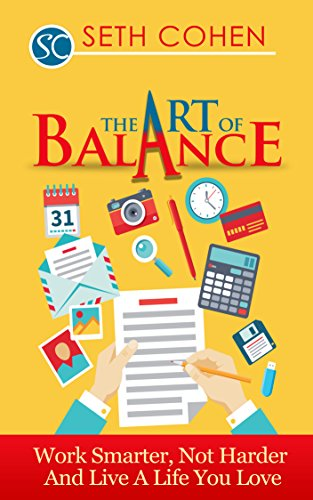 The Art Of Balance: Work Smarter, Not Harder And Live A Better Life
