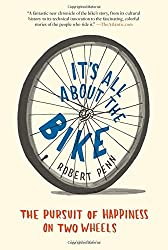 It's All About the Bike: The Pursuit of Happiness on Two Wheels by Robert Penn (2012-04-24)