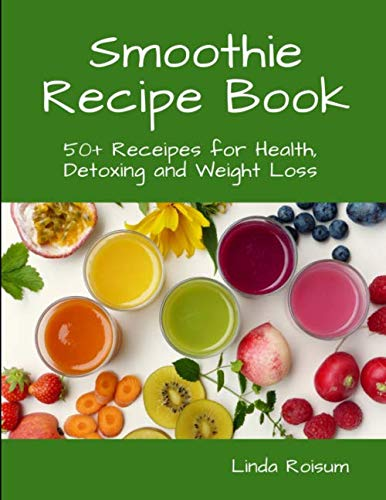 Smoothie Recipe Book: 50+ Receipes for Health, Detoxing and Weight Loss by Linda Roisum