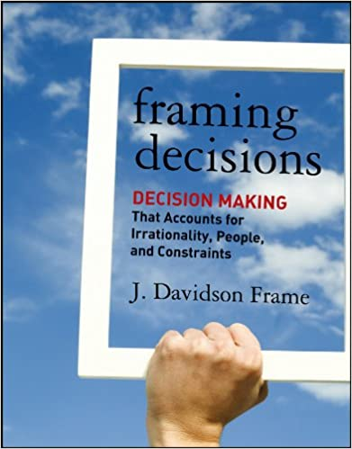 Framing decisions : decision making that accounts for irrationality, people, and constraints