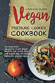Vegan Pressure Cooker Cookbook: 100 Amazingly Delicious Plant-Based Recipes for Fast, Easy, and Super Healthy Vegan Pressure Cooker Meals by [Olsen, Vanessa]