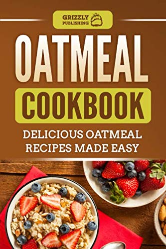 Oatmeal Cookbook: Delicious Oatmeal Recipes Made Easy by Grizzly Publishing