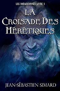La Croisade des Hérétiques: Livre 3 (Les Impardonnés t. 4) par Jean-Sébastien Simard