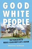 Good White People: The Problem with Middle-Class White Anti-Racism (SUNY series, Philosophy and Race)
