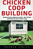 Chicken Coop Building: Simple And Easy Beginners Guide - How To Plan And Build Your Own Chicken Coop! (Chicken Coops For Dummies, Chicken Coop Plans, How To Build A Chicken Coop)