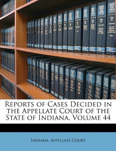 Read Online Reports of Cases Decided in the Appellate Court of the State of Indiana, Volume 44 ebook