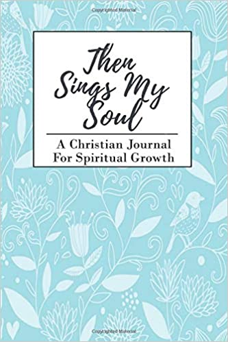 Then Sings My Soul: A Christian Journal For Spiritual Growth
