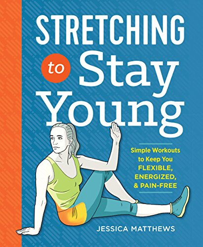 Stretching to Stay Young: Simple Workouts to Keep You Flexible, Energized, and Pain Free by [Matthews, Jessica]