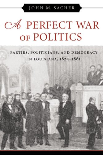 Read Online A Perfect War of Politics: Parties, Politicians, and Democracy in Louisiana, 1824--1861 pdf epub