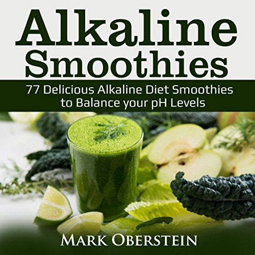 Alkaline Smoothies: 77 Delicious Alkaline Diet Smoothies to Balance your pH Levels (Alkaline Diet Cookbook) by Mark  Oberstein