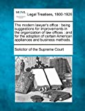 The modern lawyer's office : being suggestions for improvements in the organization of law offices : and for the adoption of certain American appliances and business Methods, Solicitor of the Supreme Court, 1240126441