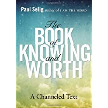 By Paul Selig - The Book of Knowing and Worth: A Channeled Text (11/26/13)