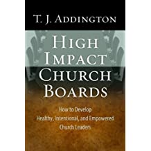 High-Impact Church Boards: How to Develop Healthy, Intentional, and Empowered Church Leaders by T. J. Addington (30-Apr-2010) Paperback