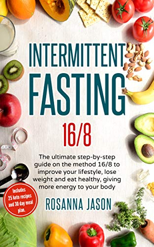 Intermittent Fasting 16/8: The ultimate step-by-step guide on the method 16/8 to improve your lifestyle, lose weight and eat healthy, giving more energy to your body. by Rosanna Jason