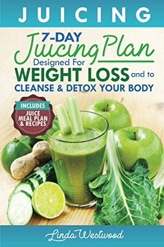 Juicing: The 7-Day Juicing Plan Designed for Weight Loss and to Cleanse & Detox Your Body (Includes Juice Meal Plan & Recipes) (7 Day Fruit Diet Plan For Weight Loss)