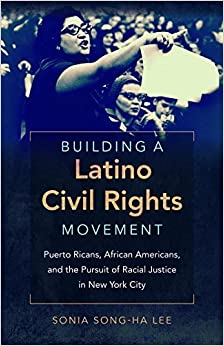 Building a Latino Civil Rights Movement: Puerto Ricans, African Americans, and the Pursuit of Racial Justice in New York City (Justice, Power, and Politics) by Sonia Song-Ha Lee (2016-08-01)