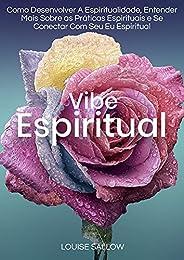 Vibe Espiritual: Como Desenvolver A Espiritualidade, Entender Mais Sobre As Práticas Espirituais E Se Conectar