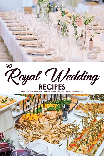 40 Royal Wedding Recipes: Celebrate Prince Harry and Meghan Markle's Big Day by Appointment Only! by [Stephenson, Martha]