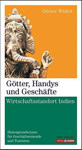 Götter, Handys und Geschäfte: Wirtschaftsstandort Indien - Hintergrundwissenfür Geschäftsreisende und Touristen (Travel Guide)
