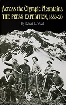 Across the Olympic Mountains: The Press Expedition, 1889-90 by Robert L. Wood (1989-01-03)