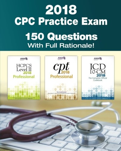CPC Practice Exam 2018: Includes 150 practice questions, answers with full rationale, exam study guide and the official proctor-to-examinee (Medical Professionals Guide)