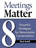 Meetings Matter: 8 Powerful Strategies for Remarkable Conversations by Paul Axtell (2015-01-20)