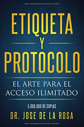 Etiqueta y Protocolo El arte para el acceso Ilimitado  [De La Rosa, Dr Jose] (Tapa Blanda)