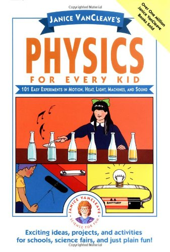 Janice VanCleave's Physics for Every Kid: 101 Easy Experiments in Motion, Heat, Light, Machines, and Sound (Science for