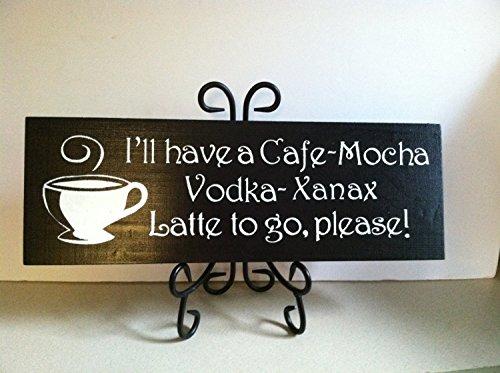 Vodka Cafe Mocha (Ill have a Cafe Mocha Vodka Xanax Latte to GO Please Painted Wood wall Decor Sign Xanax sign)