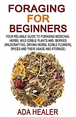 Foraging for Beginners: Your Reliable Guide to Foraging Medicinal Herbs, Wild Edible Plants and Berries (Wildcrafting, Drying Herbs, Edible Flowers, Spices ... herbs,  foraging books, wildcrafting) by [Healer, Ada]