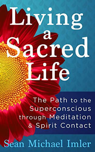 Living a Sacred Life: The Path to the Superconscious through Meditation and Spirit Contact -