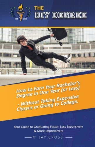 Do It Yourself Degree  How To Earn Your Bachelors Degree In One Year Or Less  For Under  10 000   Without Classes  Homework Or Student Loans