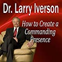 How to Create a Commanding Presence: Learn Strategies for Presenting Powerfully & Persuasively Speech by Dr. Larry Iverson, PhD Narrated by Dr. Larry Iverson, PhD