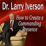 How to Create a Commanding Presence: Learn Strategies for Presenting Powerfully & Persuasively | Dr. Larry Iverson, PhD