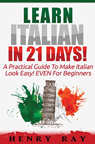 (Italian: Learn Italian In 21 DAYS! – A Practical Guide To Make Italian Look Easy! EVEN For Beginners (Italian, Spanish, French, German))